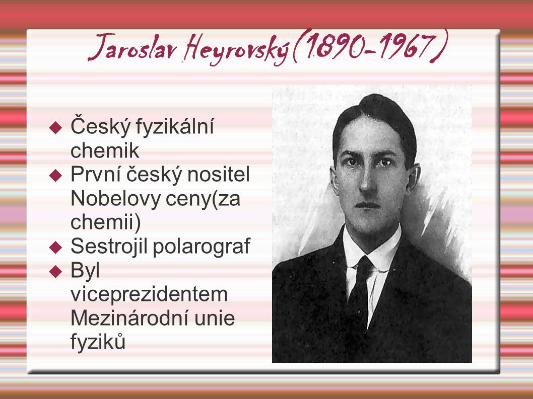 Jaroslav Heyrovský(1890-1967)  Český fyzikální chemik  První český nositel Nobelovy ceny(za chemii)  Sestrojil polarograf  Byl viceprezidentem Mez