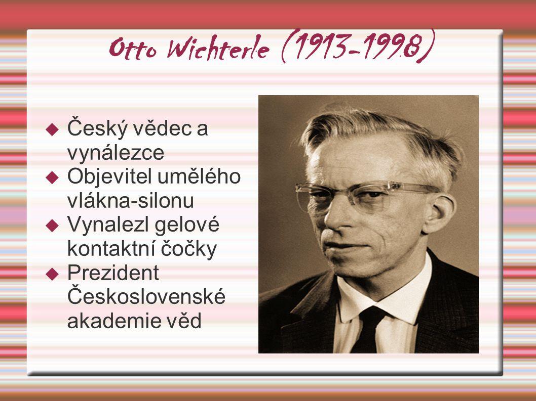 Otto Wichterle (1913-1998)  Český vědec a vynálezce  Objevitel umělého vlákna-silonu  Vynalezl gelové kontaktní čočky  Prezident Československé ak