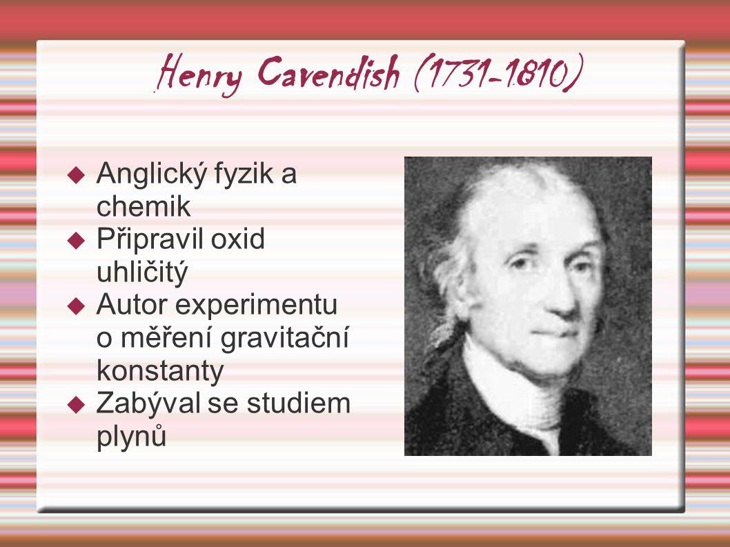 Henry Cavendish (1731-1810)  Anglický fyzik a chemik  Připravil oxid uhličitý  Autor experimentu o měření gravitační konstanty  Zabýval se studiem