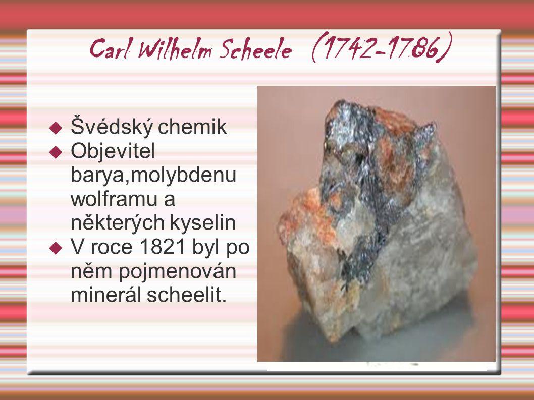 Carl Wilhelm Scheele (1742-1786)  Švédský chemik  Objevitel barya,molybdenu wolframu a některých kyselin  V roce 1821 byl po něm pojmenován minerál
