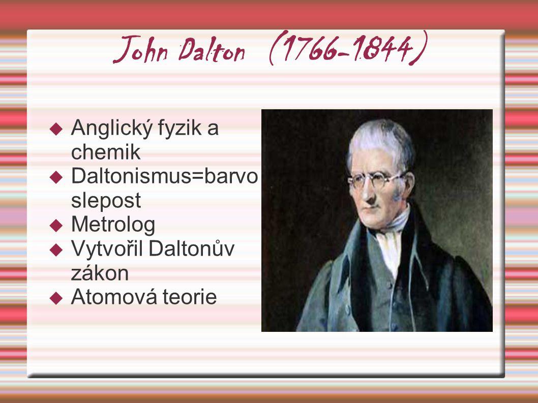 John Dalton (1766-1844)  Anglický fyzik a chemik  Daltonismus=barvo slepost  Metrolog  Vytvořil Daltonův zákon  Atomová teorie