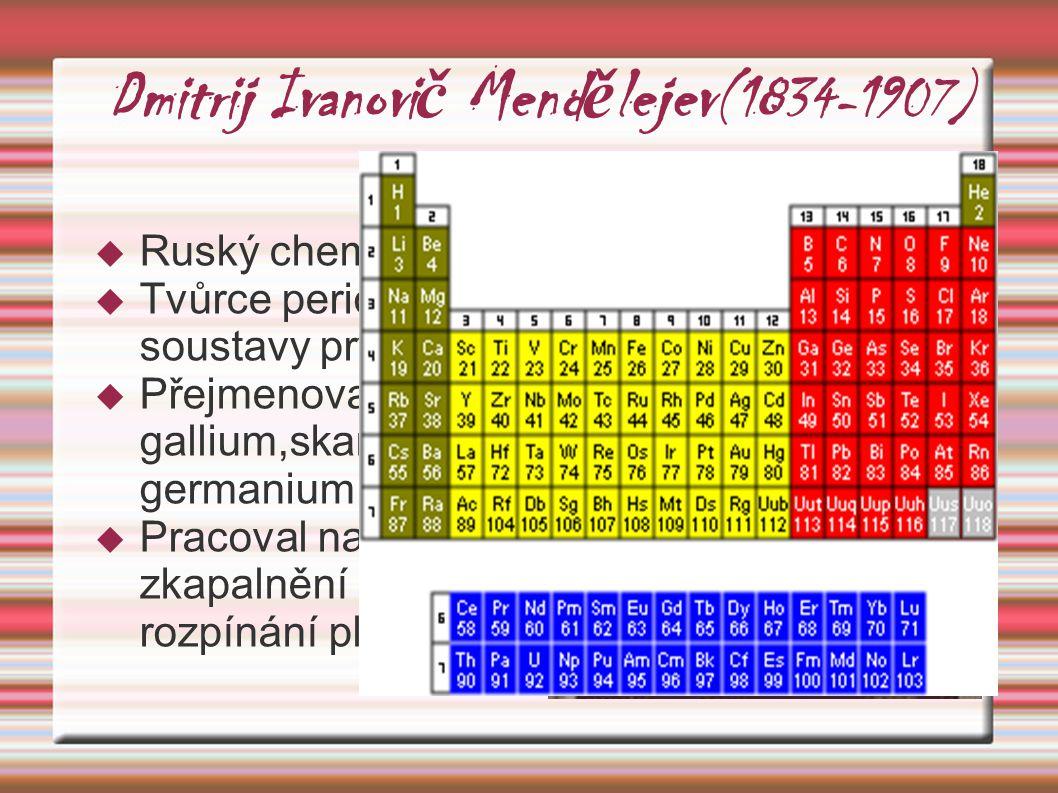 Dmitrij Ivanovi č Mend ě lejev (1834-1907)  Ruský chemik  Tvůrce periodické soustavy prvků  Přejmenoval prvky gallium,skandium a germanium  Pracov