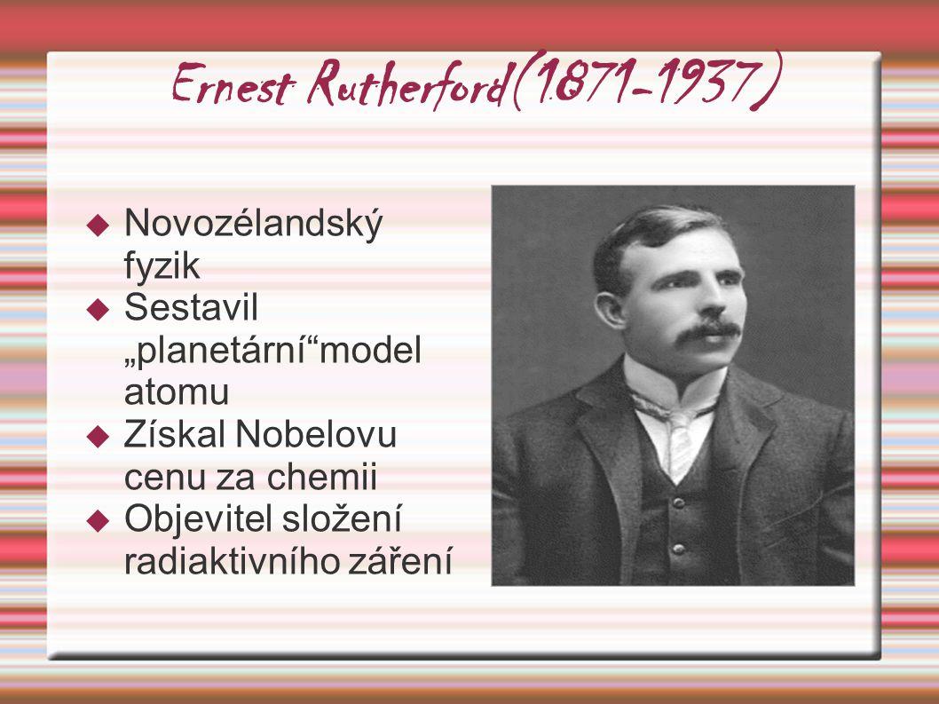 """Ernest Rutherford(1871-1937)  Novozélandský fyzik  Sestavil """"planetární""""model atomu  Získal Nobelovu cenu za chemii  Objevitel složení radiaktivní"""