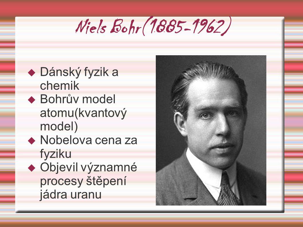 Niels Bohr(1885-1962)  Dánský fyzik a chemik  Bohrův model atomu(kvantový model)  Nobelova cena za fyziku  Objevil významné procesy štěpení jádra