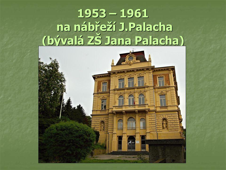 1953 – 1961 na nábřeží J.Palacha (bývalá ZŠ Jana Palacha)