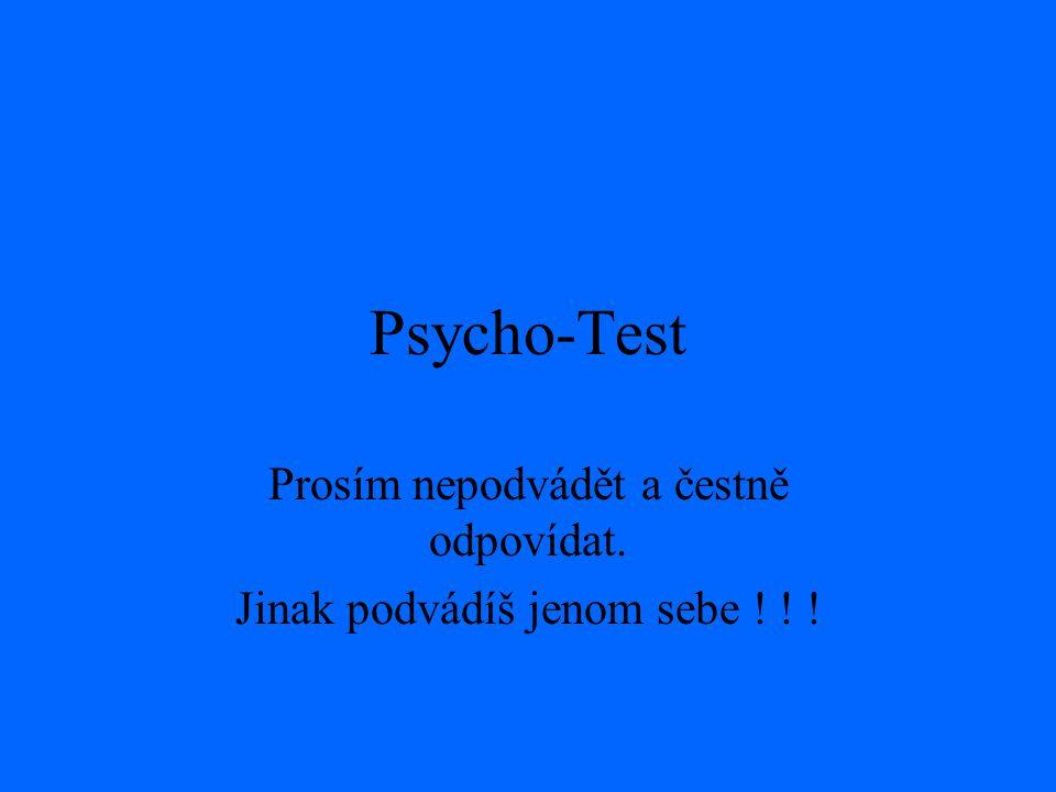 Psycho-Test Prosím nepodvádět a čestně odpovídat. Jinak podvádíš jenom sebe ! ! !