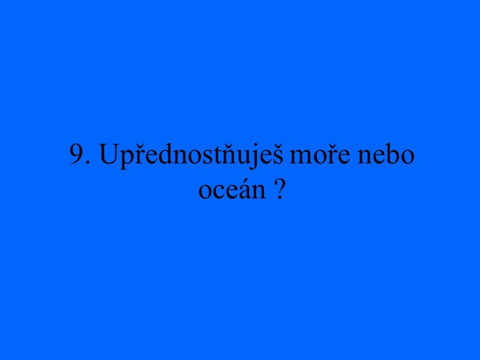 9. Upřednostňuješ moře nebo oceán ?