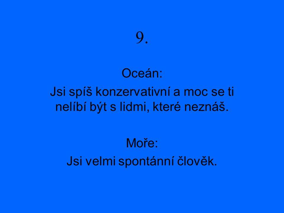 9. Oceán: Jsi spíš konzervativní a moc se ti nelíbí být s lidmi, které neznáš. Moře: Jsi velmi spontánní člověk.