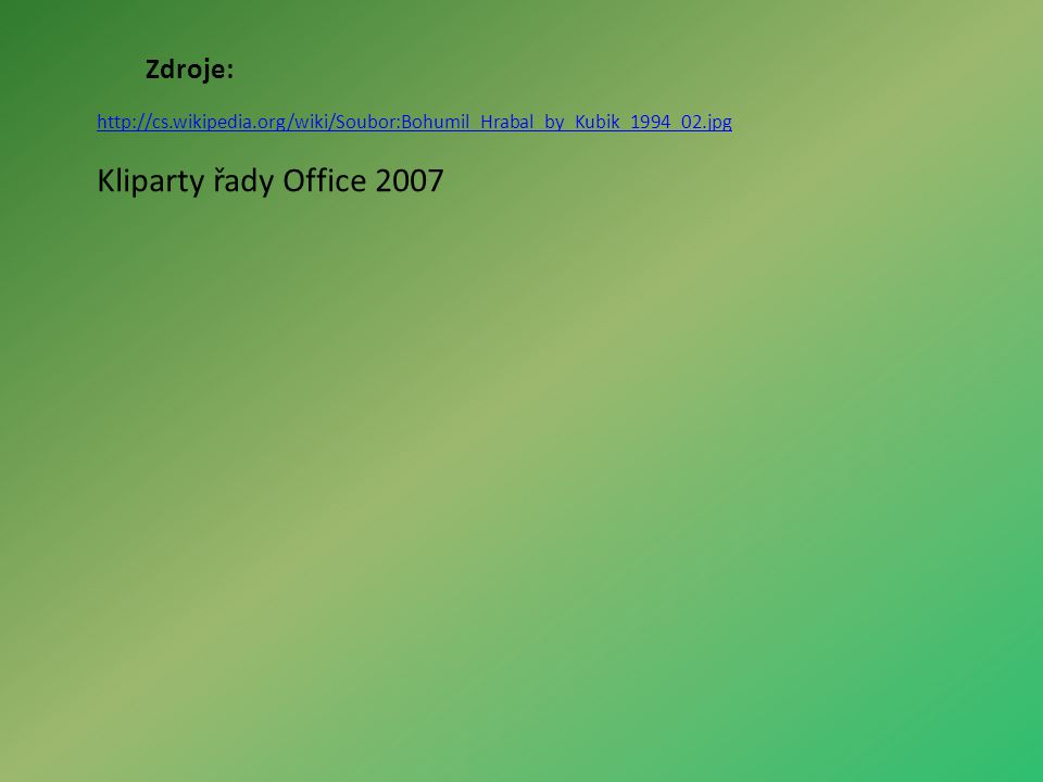 Zdroje: http://cs.wikipedia.org/wiki/Soubor:Bohumil_Hrabal_by_Kubik_1994_02.jpg Kliparty řady Office 2007