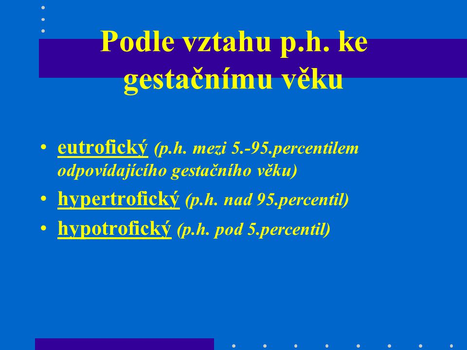 Podle vztahu p.h. ke gestačnímu věku eutrofický (p.h. mezi 5.-95.percentilem odpovídajícího gestačního věku) hypertrofický (p.h. nad 95.percentil) hyp