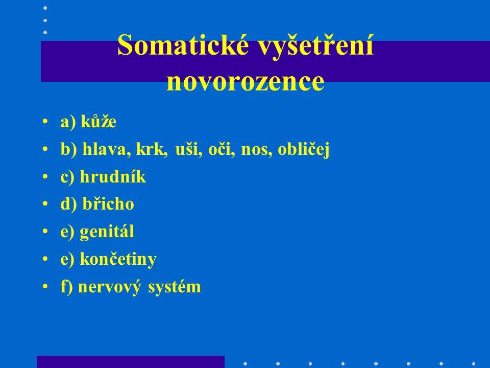 Somatické vyšetření novorozence a) kůže b) hlava, krk, uši, oči, nos, obličej c) hrudník d) břicho e) genitál e) končetiny f) nervový systém