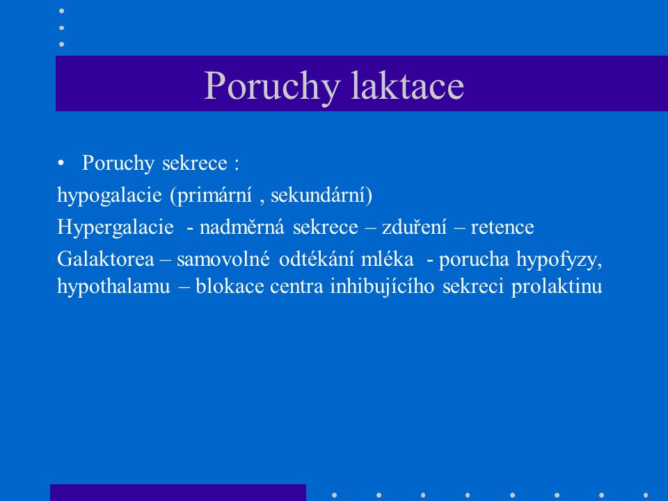 Poruchy laktace Poruchy sekrece : hypogalacie (primární, sekundární) Hypergalacie - nadměrná sekrece – zduření – retence Galaktorea – samovolné odtéká