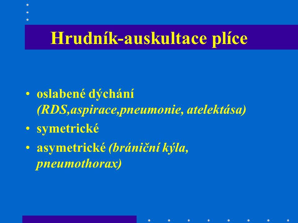 Hrudník-auskultace plíce oslabené dýchání (RDS,aspirace,pneumonie, atelektása) symetrické asymetrické (brániční kýla, pneumothorax)