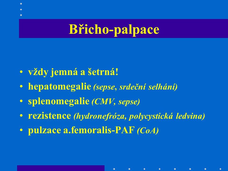 Břicho-palpace vždy jemná a šetrná! hepatomegalie (sepse, srdeční selhání) splenomegalie (CMV, sepse) rezistence (hydronefróza, polycystická ledvina)
