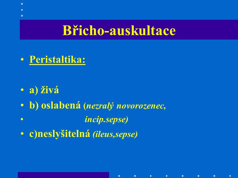 Břicho-auskultace Peristaltika: a) živá b) oslabená (nezralý novorozenec, incip.sepse) c)neslyšitelná (ileus,sepse)