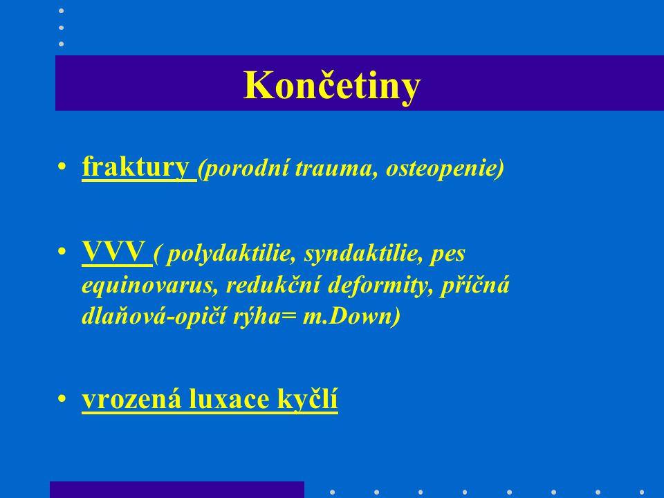 Končetiny fraktury (porodní trauma, osteopenie) VVV ( polydaktilie, syndaktilie, pes equinovarus, redukční deformity, příčná dlaňová-opičí rýha= m.Dow