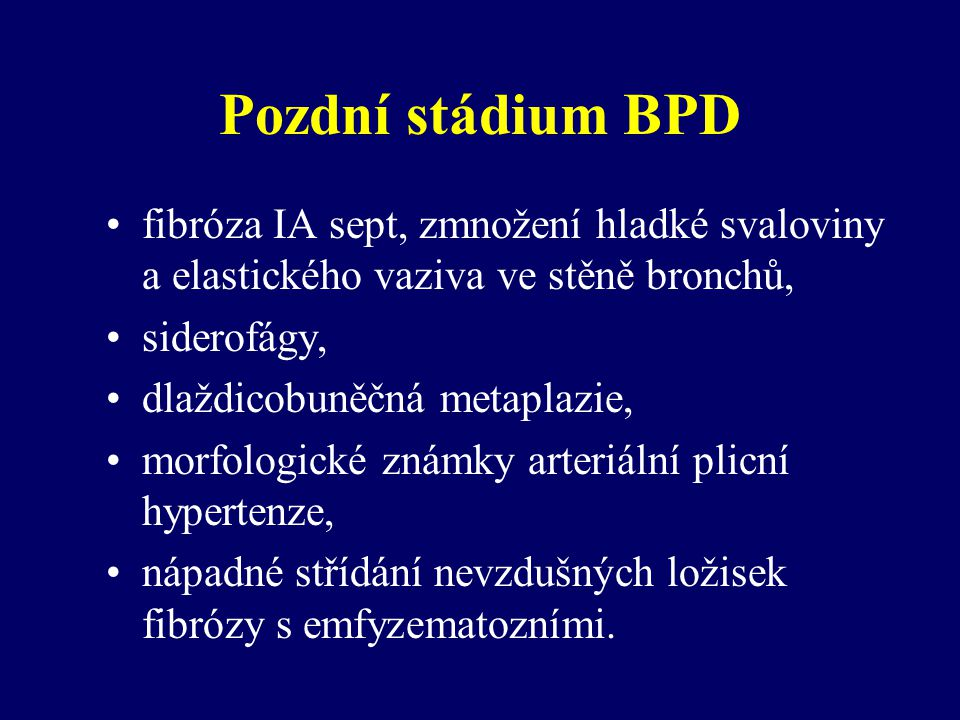 Pozdní stádium BPD fibróza IA sept, zmnožení hladké svaloviny a elastického vaziva ve stěně bronchů, siderofágy, dlaždicobuněčná metaplazie, morfologické známky arteriální plicní hypertenze, nápadné střídání nevzdušných ložisek fibrózy s emfyzematozními.