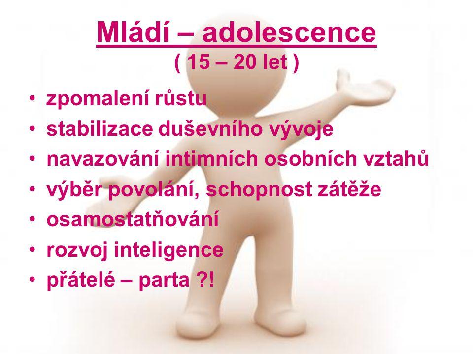 Mládí – adolescence ( 15 – 20 let ) zpomalení růstu stabilizace duševního vývoje navazování intimních osobních vztahů výběr povolání, schopnost zátěže osamostatňování rozvoj inteligence přátelé – parta ?!