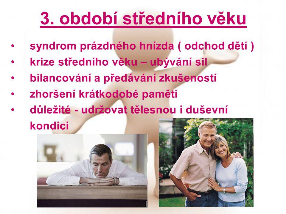 3. období středního věku syndrom prázdného hnízda ( odchod dětí ) krize středního věku – ubývání sil bilancování a předávání zkušeností zhoršení krátk