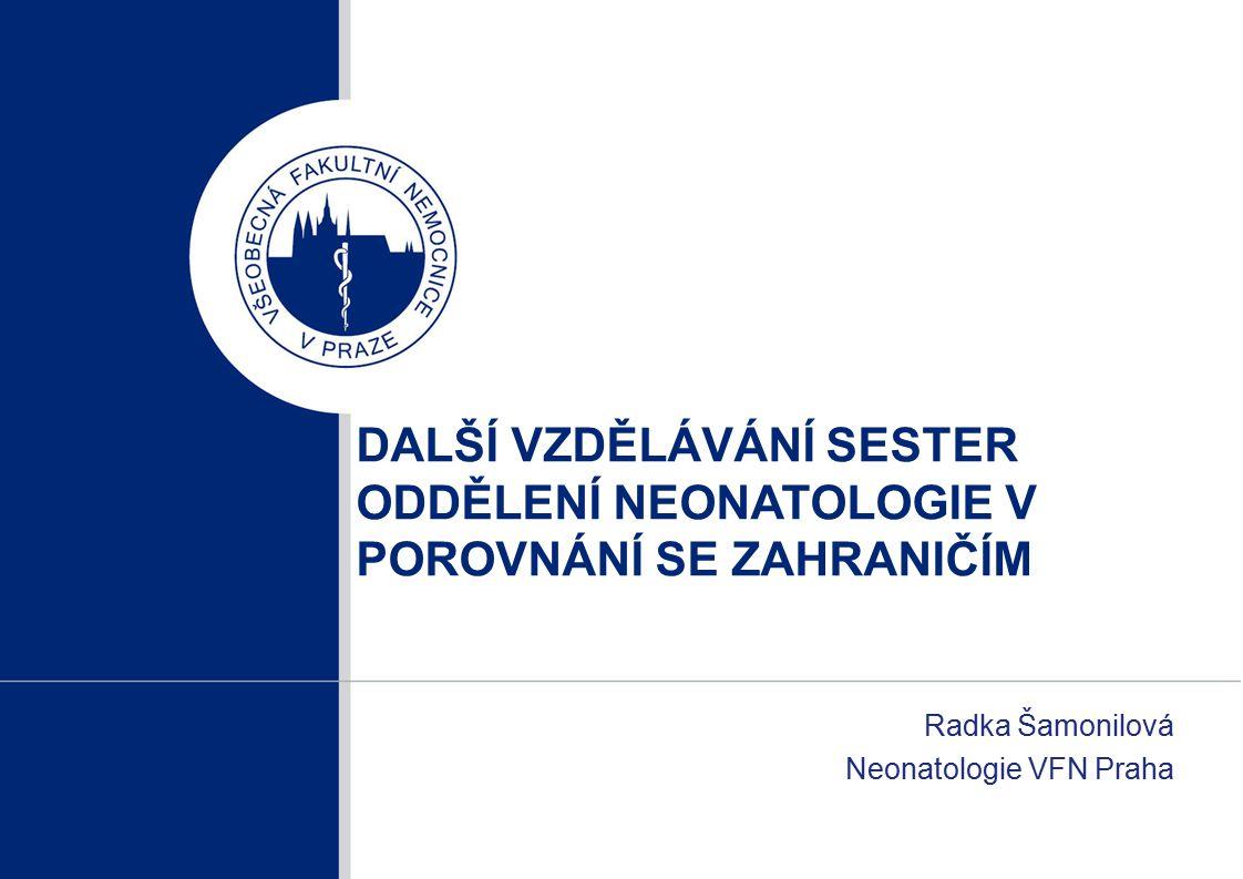 DALŠÍ VZDĚLÁVÁNÍ SESTER ODDĚLENÍ NEONATOLOGIE V POROVNÁNÍ SE ZAHRANIČÍM Radka Šamonilová Neonatologie VFN Praha