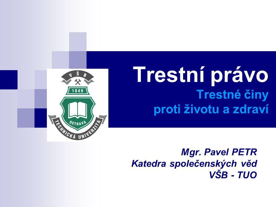 Trestní právo Trestné činy proti životu a zdraví Mgr. Pavel PETR Katedra společenských věd VŠB - TUO