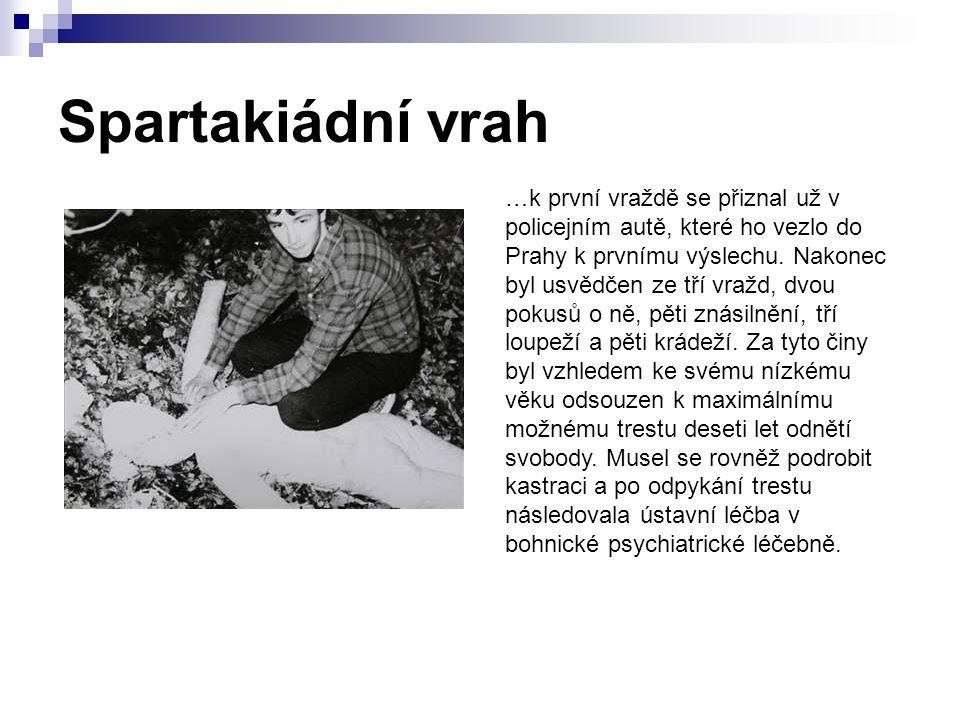Spartakiádní vrah …k první vraždě se přiznal už v policejním autě, které ho vezlo do Prahy k prvnímu výslechu. Nakonec byl usvědčen ze tří vražd, dvou