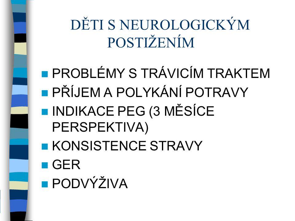 DĚTI S NEUROLOGICKÝM POSTIŽENÍM PROBLÉMY S TRÁVICÍM TRAKTEM PŘÍJEM A POLYKÁNÍ POTRAVY INDIKACE PEG (3 MĚSÍCE PERSPEKTIVA) KONSISTENCE STRAVY GER PODVÝ