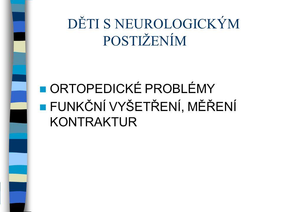 DĚTI S NEUROLOGICKÝM POSTIŽENÍM ORTOPEDICKÉ PROBLÉMY FUNKČNÍ VYŠETŘENÍ, MĚŘENÍ KONTRAKTUR