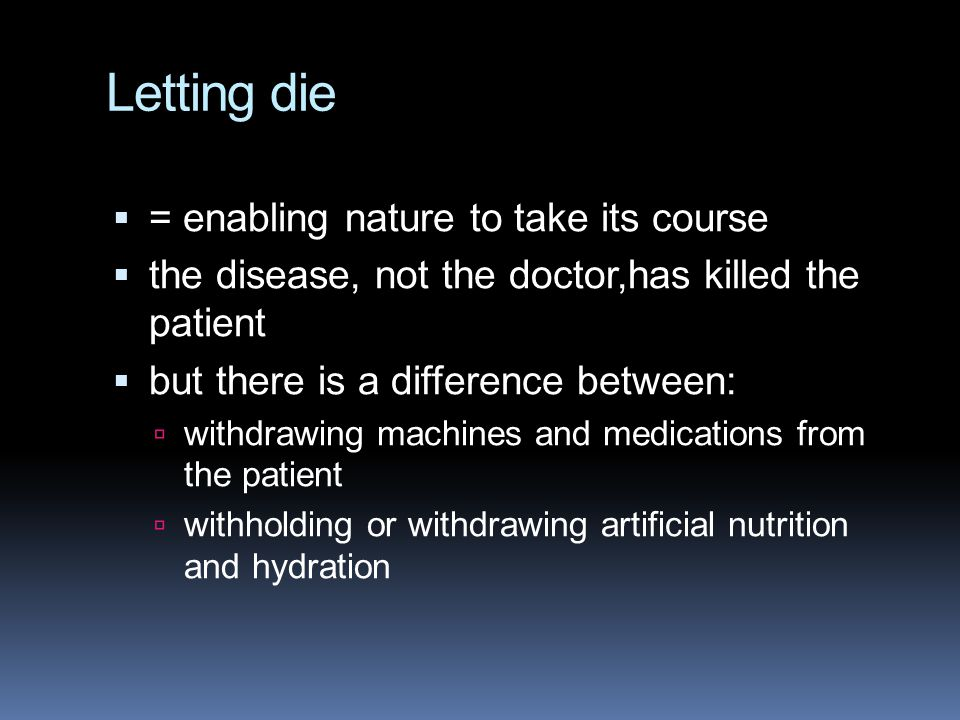 Letting die  = enabling nature to take its course  the disease, not the doctor,has killed the patient  but there is a difference between:  withdrawing machines and medications from the patient  withholding or withdrawing artificial nutrition and hydration