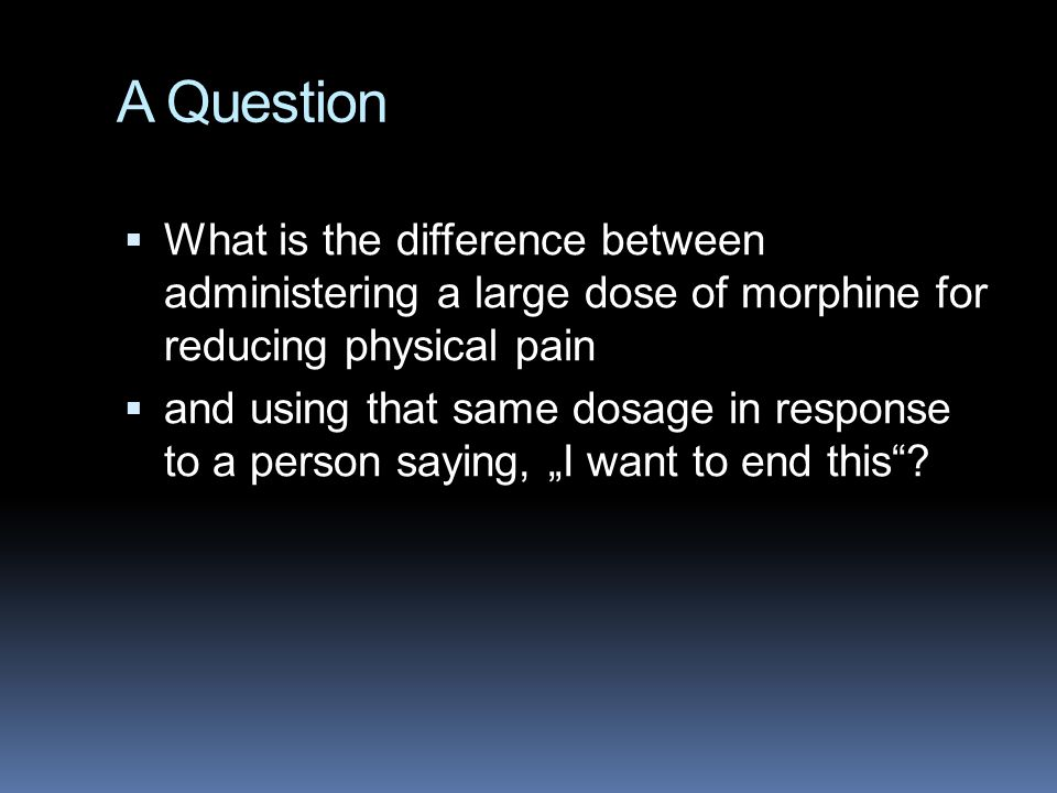 "A Question  What is the difference between administering a large dose of morphine for reducing physical pain  and using that same dosage in response to a person saying, ""I want to end this ?"