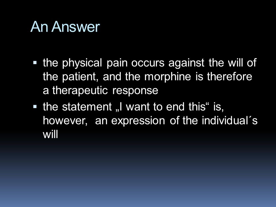 "An Answer  the physical pain occurs against the will of the patient, and the morphine is therefore a therapeutic response  the statement ""I want to end this is, however, an expression of the individual´s will"