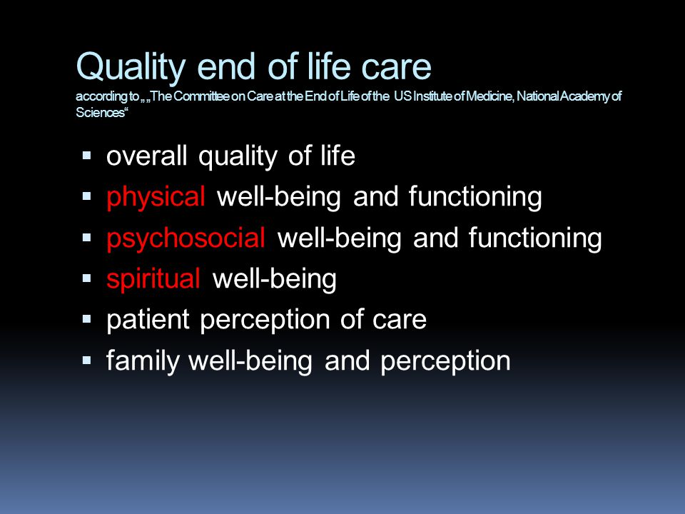 "Quality end of life care according to "" ""The Committee on Care at the End of Life of the US Institute of Medicine, National Academy of Sciences  overall quality of life  physical well-being and functioning  psychosocial well-being and functioning  spiritual well-being  patient perception of care  family well-being and perception"