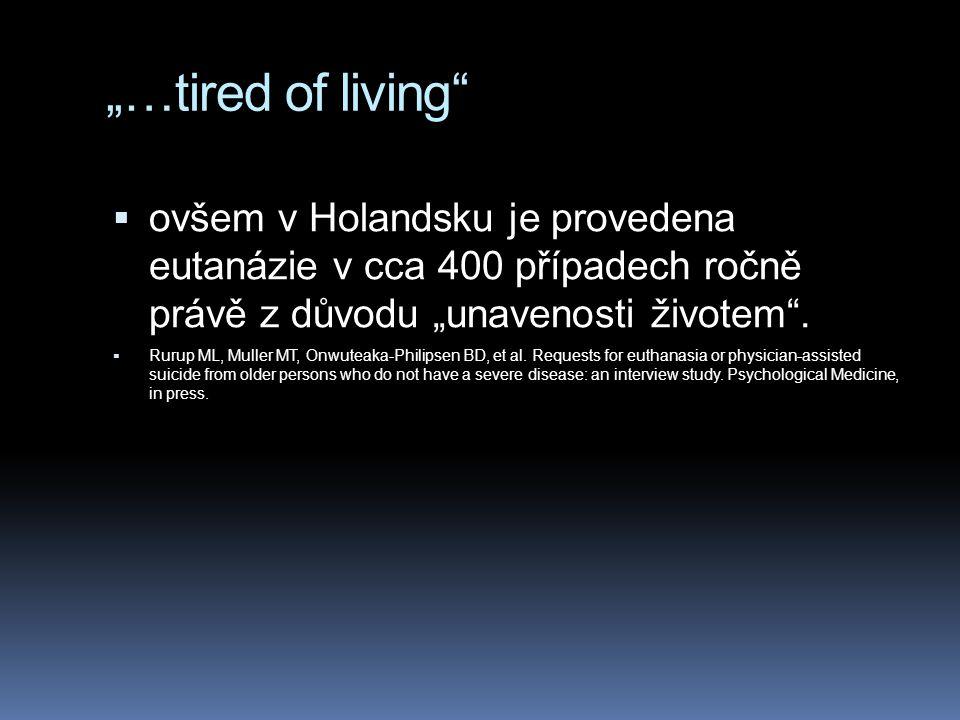 """""""…tired of living""""  ovšem v Holandsku je provedena eutanázie v cca 400 případech ročně právě z důvodu """"unavenosti životem"""".  Rurup ML, Muller MT, On"""