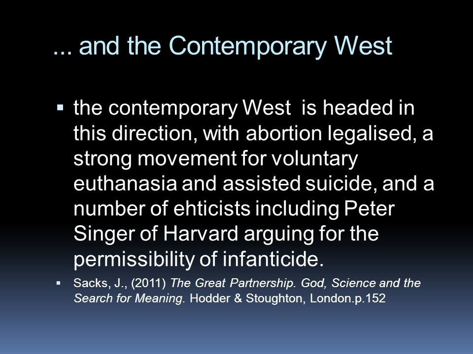 ... and the Contemporary West  the contemporary West is headed in this direction, with abortion legalised, a strong movement for voluntary euthanasia