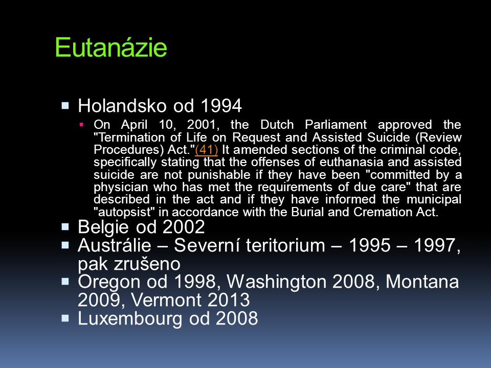 Eutanázie  Holandsko od 1994  On April 10, 2001, the Dutch Parliament approved the Termination of Life on Request and Assisted Suicide (Review Procedures) Act. (41) It amended sections of the criminal code, specifically stating that the offenses of euthanasia and assisted suicide are not punishable if they have been committed by a physician who has met the requirements of due care that are described in the act and if they have informed the municipal autopsist in accordance with the Burial and Cremation Act.(41)  Belgie od 2002  Austrálie – Severní teritorium – 1995 – 1997, pak zrušeno  Oregon od 1998, Washington 2008, Montana 2009, Vermont 2013  Luxembourg od 2008