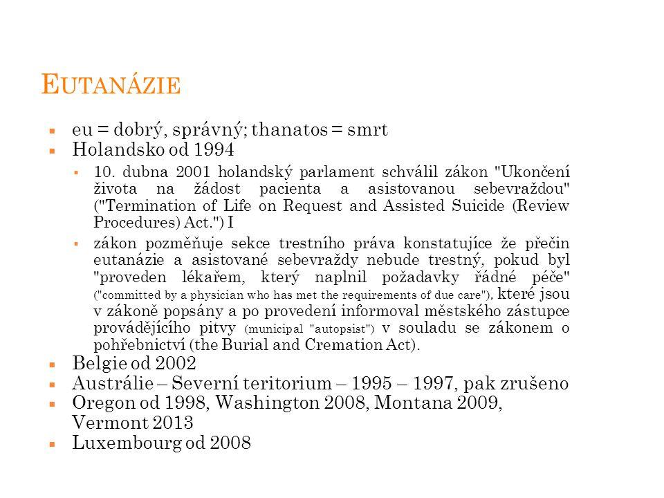 E UTANÁZIE  eu = dobrý, správný; thanatos = smrt  Holandsko od 1994  10. dubna 2001 holandský parlament schválil zákon