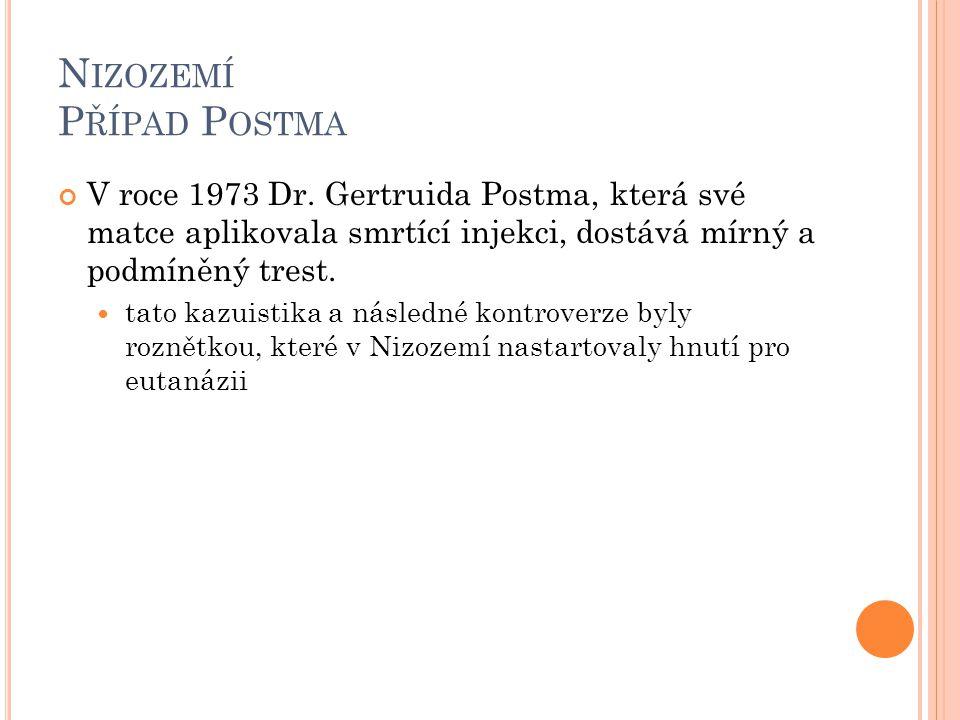 N IZOZEMÍ P ŘÍPAD P OSTMA V roce 1973 Dr. Gertruida Postma, která své matce aplikovala smrtící injekci, dostává mírný a podmíněný trest. tato kazuisti
