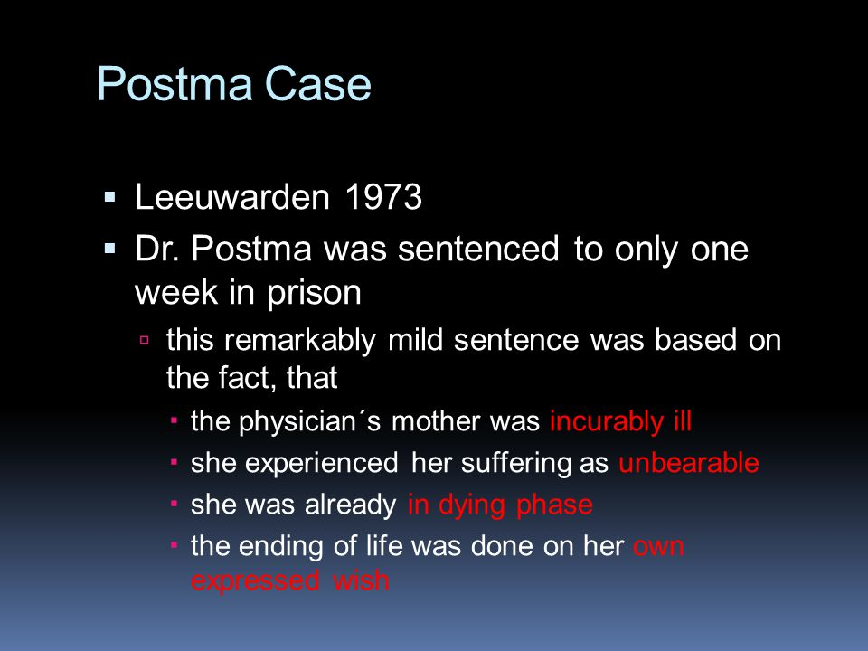 Postma Case  Leeuwarden 1973  Dr. Postma was sentenced to only one week in prison  this remarkably mild sentence was based on the fact, that  the
