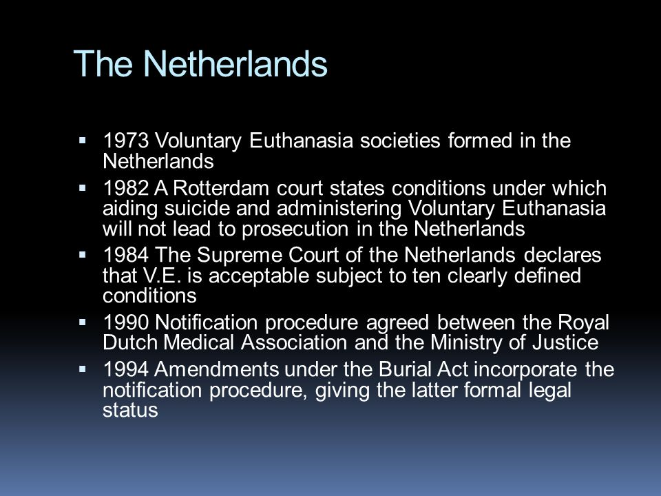 The Netherlands  1973 Voluntary Euthanasia societies formed in the Netherlands  1982 A Rotterdam court states conditions under which aiding suicide and administering Voluntary Euthanasia will not lead to prosecution in the Netherlands  1984 The Supreme Court of the Netherlands declares that V.E.
