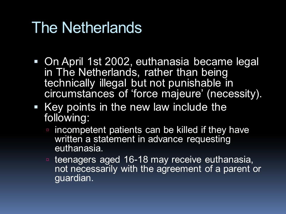 The Netherlands  On April 1st 2002, euthanasia became legal in The Netherlands, rather than being technically illegal but not punishable in circumstances of 'force majeure' (necessity).