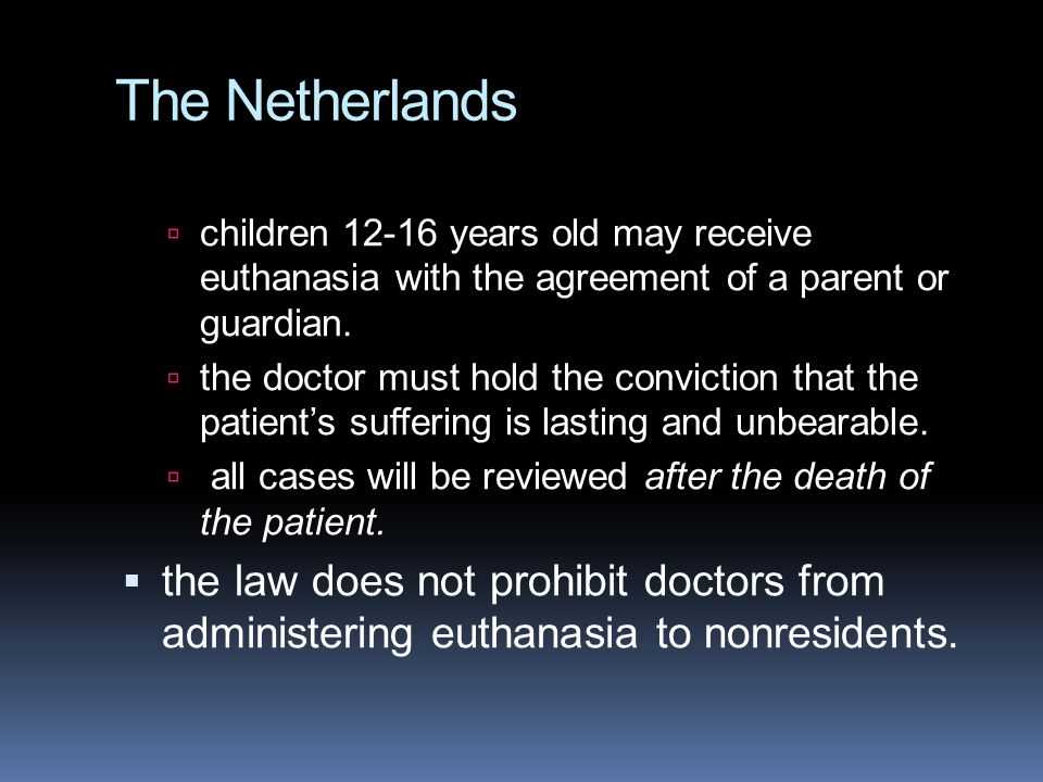 The Netherlands  children 12-16 years old may receive euthanasia with the agreement of a parent or guardian.