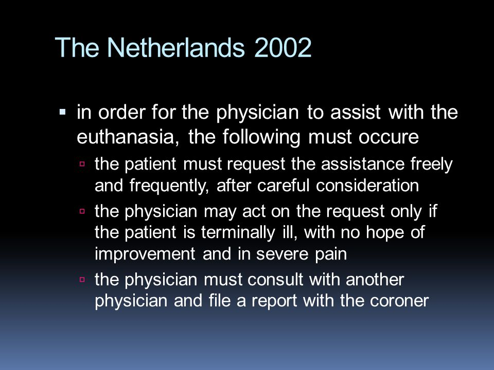 The Netherlands 2002  in order for the physician to assist with the euthanasia, the following must occure  the patient must request the assistance freely and frequently, after careful consideration  the physician may act on the request only if the patient is terminally ill, with no hope of improvement and in severe pain  the physician must consult with another physician and file a report with the coroner