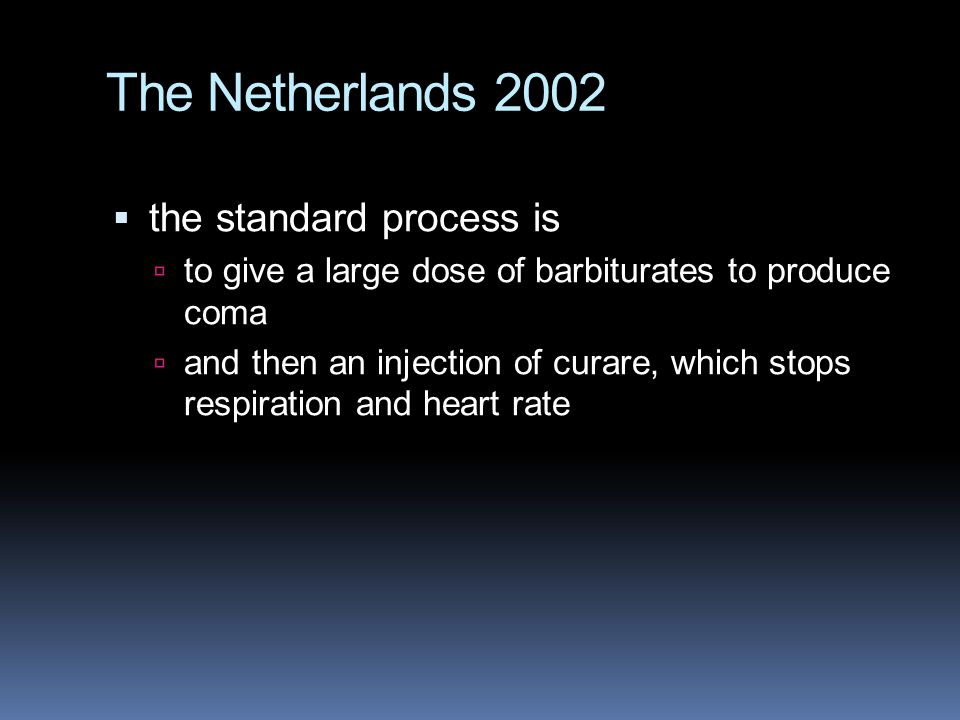 The Netherlands 2002  the standard process is  to give a large dose of barbiturates to produce coma  and then an injection of curare, which stops respiration and heart rate
