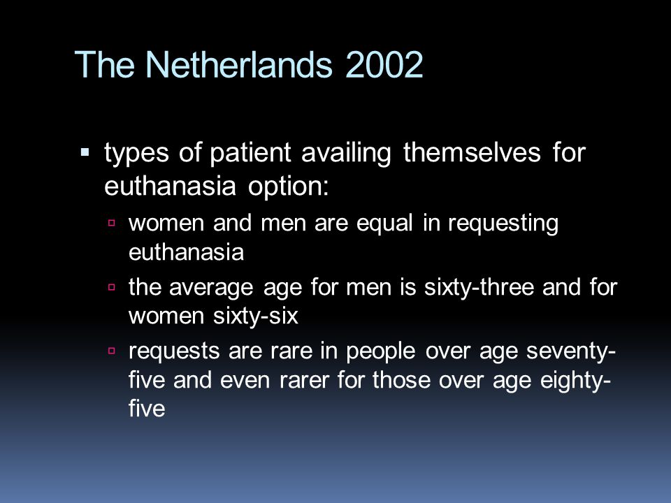 The Netherlands 2002  types of patient availing themselves for euthanasia option:  women and men are equal in requesting euthanasia  the average age for men is sixty-three and for women sixty-six  requests are rare in people over age seventy- five and even rarer for those over age eighty- five