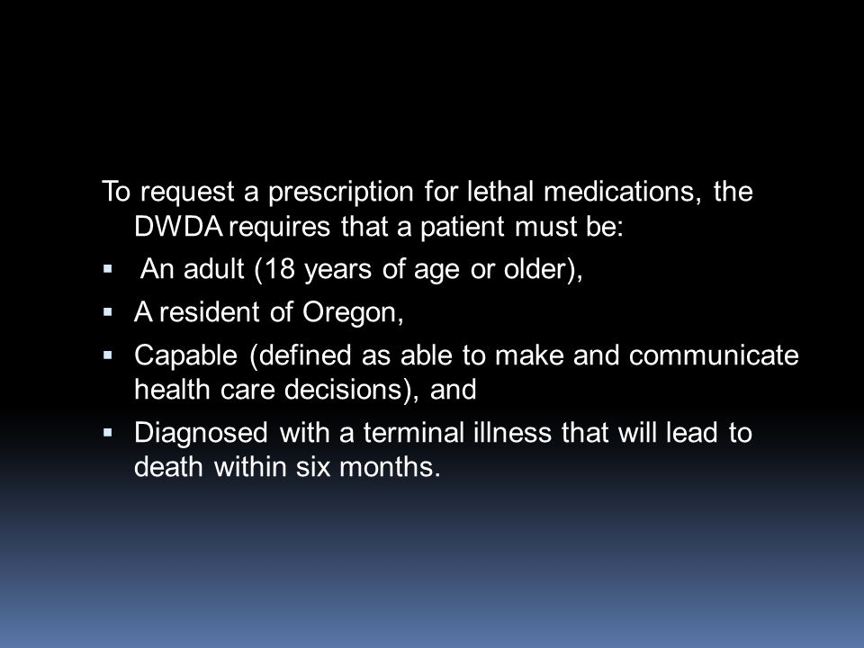 To request a prescription for lethal medications, the DWDA requires that a patient must be:  An adult (18 years of age or older),  A resident of Oregon,  Capable (defined as able to make and communicate health care decisions), and  Diagnosed with a terminal illness that will lead to death within six months.
