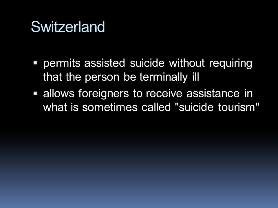 Switzerland  permits assisted suicide without requiring that the person be terminally ill  allows foreigners to receive assistance in what is sometimes called suicide tourism