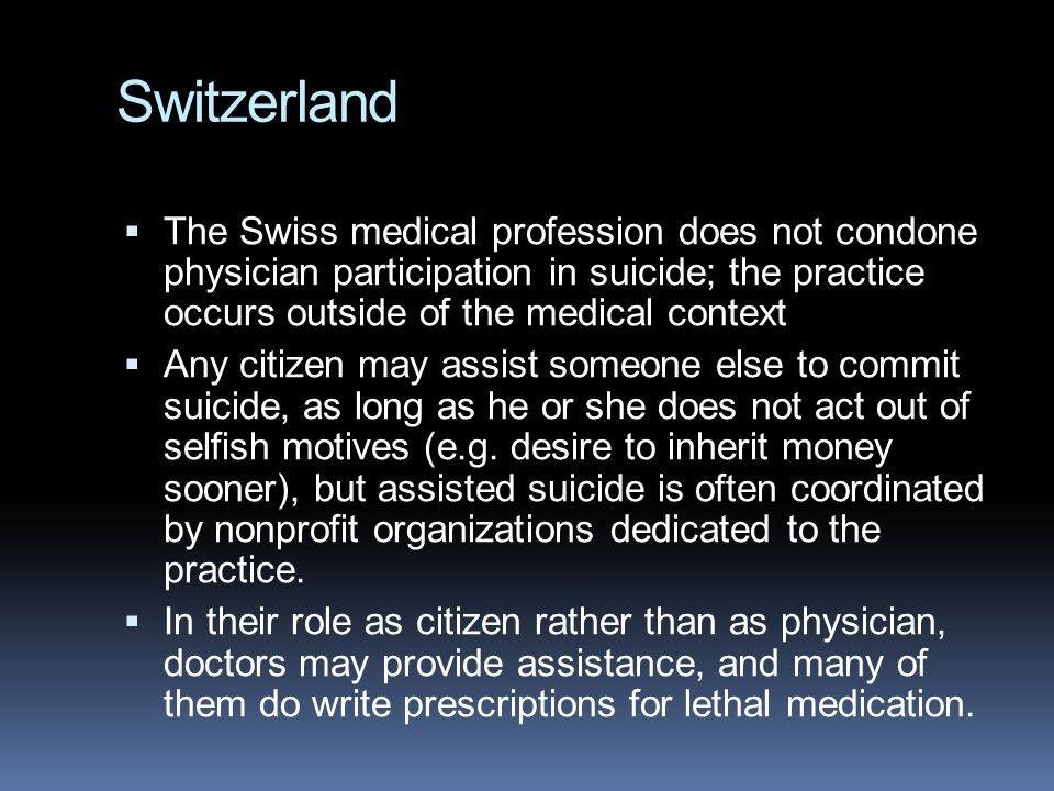 Switzerland  The Swiss medical profession does not condone physician participation in suicide; the practice occurs outside of the medical context  Any citizen may assist someone else to commit suicide, as long as he or she does not act out of selfish motives (e.g.