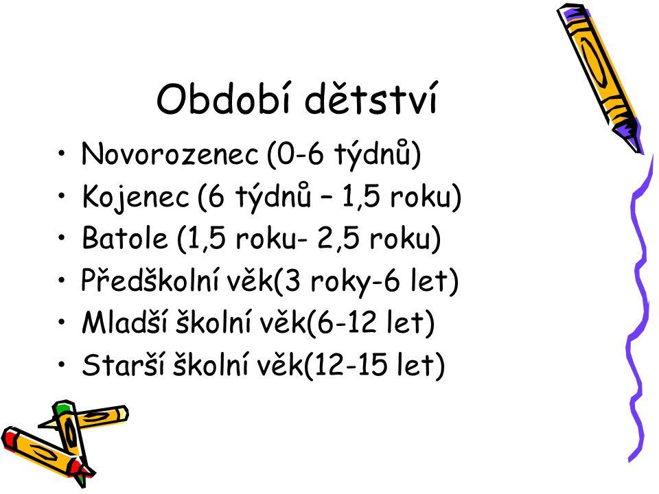 Období dětství Novorozenec (0-6 týdnů) Kojenec (6 týdnů – 1,5 roku) Batole (1,5 roku- 2,5 roku) Předškolní věk(3 roky-6 let) Mladší školní věk(6-12 le