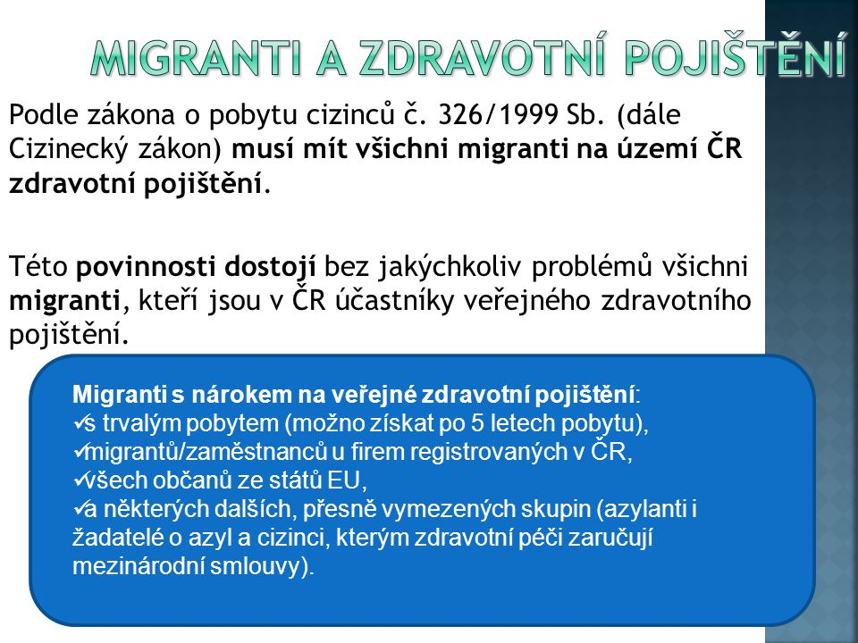 Podle zákona o pobytu cizinců č. 326/1999 Sb. (dále Cizinecký zákon) musí mít všichni migranti na území ČR zdravotní pojištění. Této povinnosti dostoj