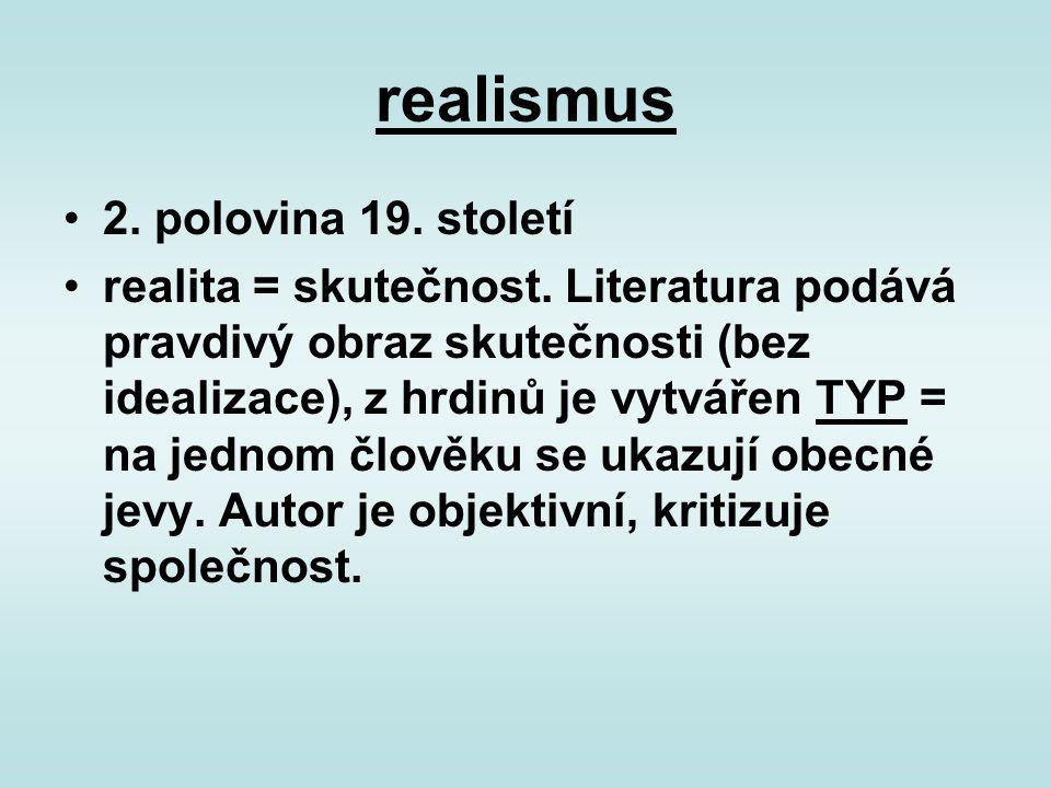 realismus 2. polovina 19. století realita = skutečnost. Literatura podává pravdivý obraz skutečnosti (bez idealizace), z hrdinů je vytvářen TYP = na j